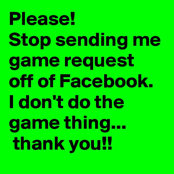 Please! Stop sending me game request off of Facebook. I don't do the game thing...  thank you!!