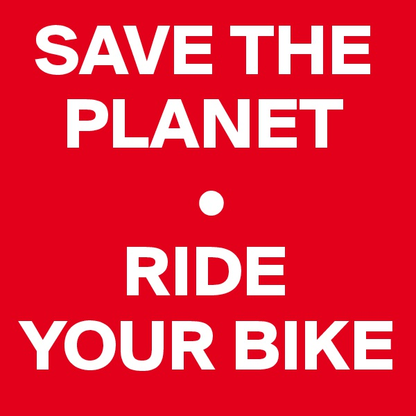SAVE THE     PLANET             •        RIDE YOUR BIKE