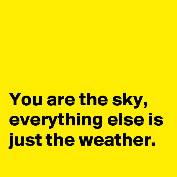 You are the sky, everything else is just the weather.