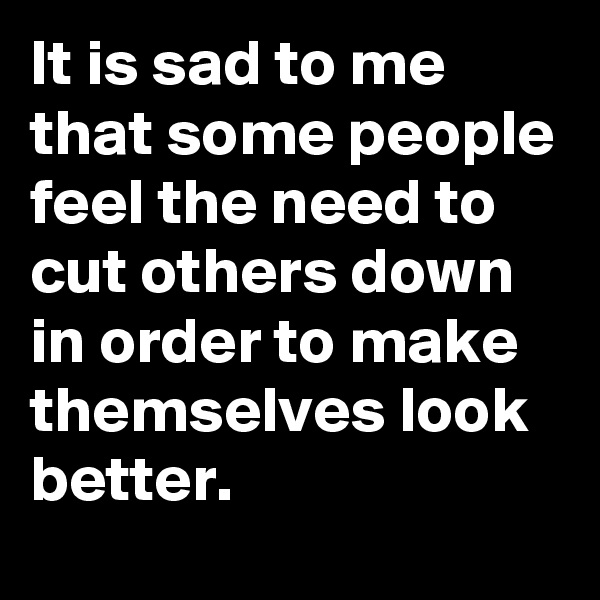 It is sad to me that some people feel the need to cut others down in order to make themselves look better.