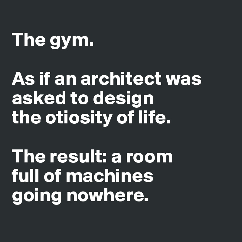 The gym.   As if an architect was asked to design  the otiosity of life.   The result: a room  full of machines  going nowhere.