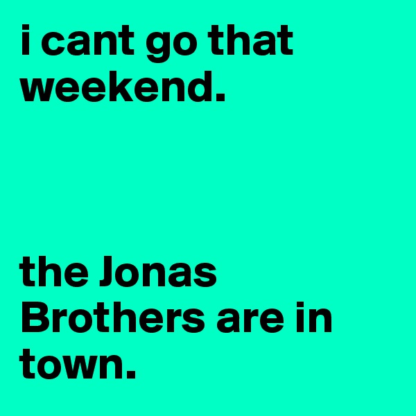 i cant go that weekend.    the Jonas Brothers are in town.