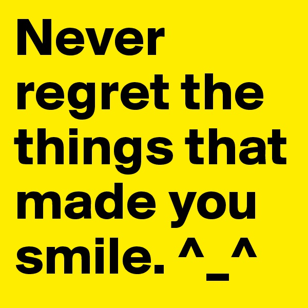 Never regret the things that made you smile. ^_^