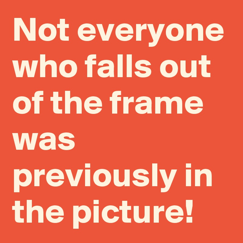 Not everyone who falls out of the frame was previously in the picture!