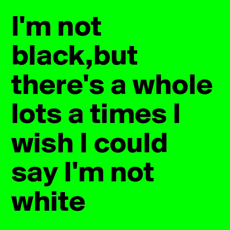 I'm not black,but there's a whole lots a times I wish I could say I'm not white