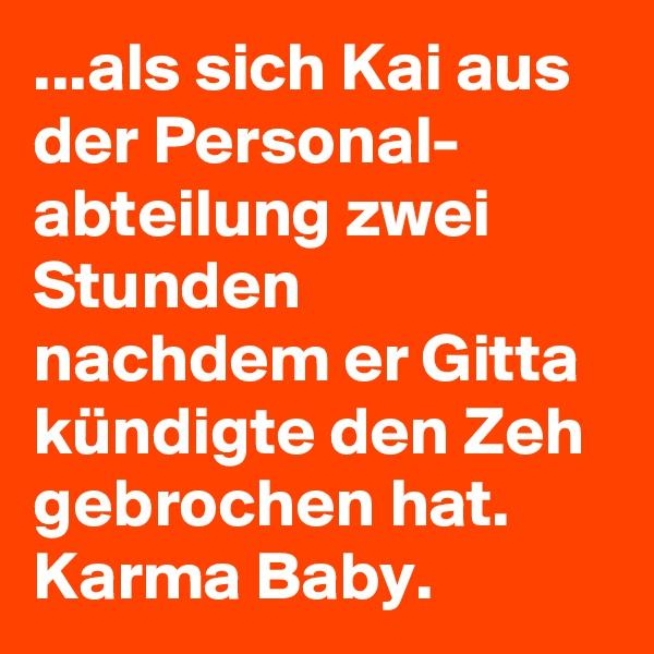 ...als sich Kai aus der Personal- abteilung zwei Stunden nachdem er Gitta kündigte den Zeh gebrochen hat. Karma Baby.