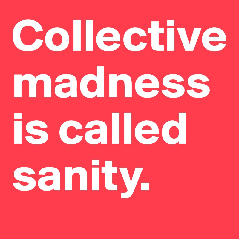 Collective madness is called sanity.
