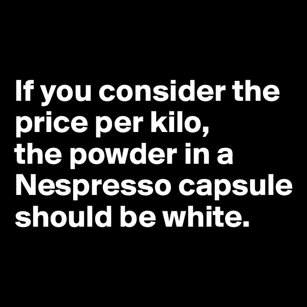 If you consider the price per kilo,  the powder in a Nespresso capsule should be white.