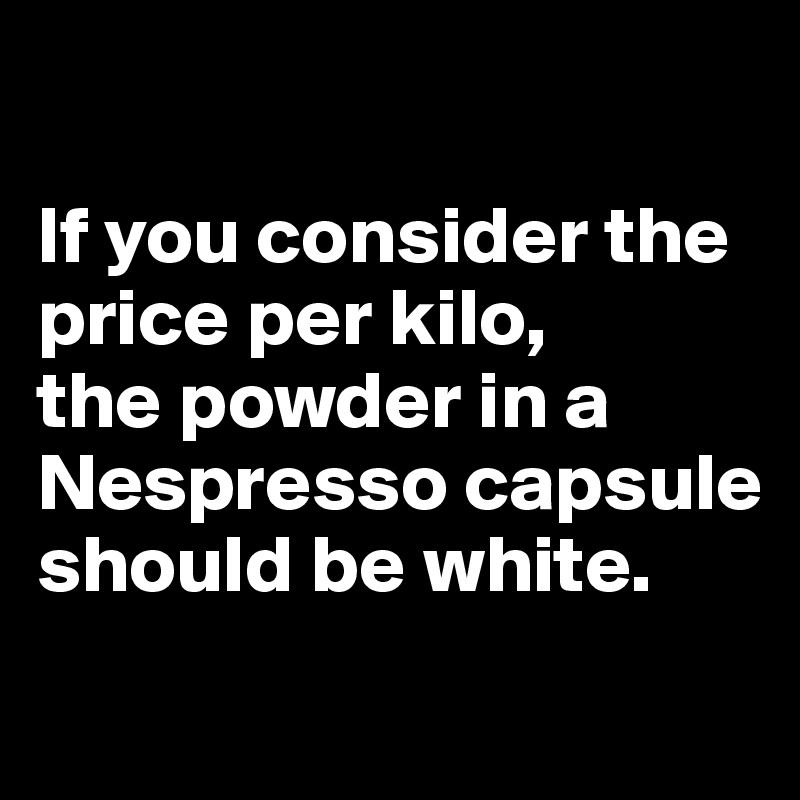 If you consider the price per kilo,  the powder in a Nespresso capsule should be white.