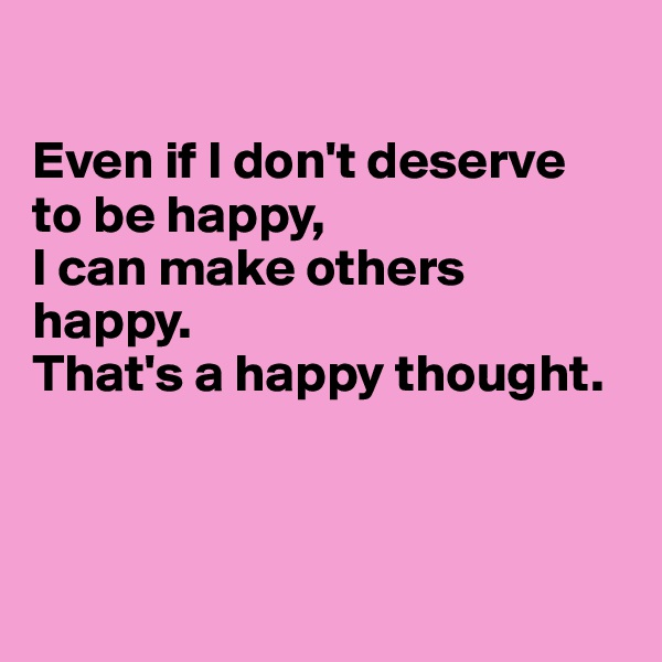 Even if I don't deserve  to be happy,  I can make others happy. That's a happy thought.