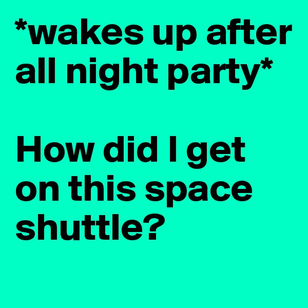 *wakes up after all night party*  How did I get on this space shuttle?