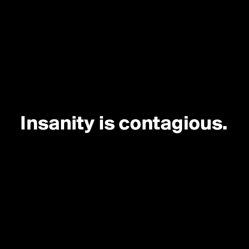 Insanity is contagious.