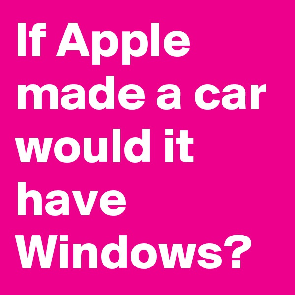If Apple made a car would it have Windows?