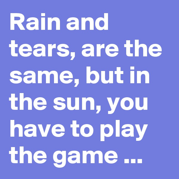 Rain and tears, are the same, but in the sun, you have to play the game ...