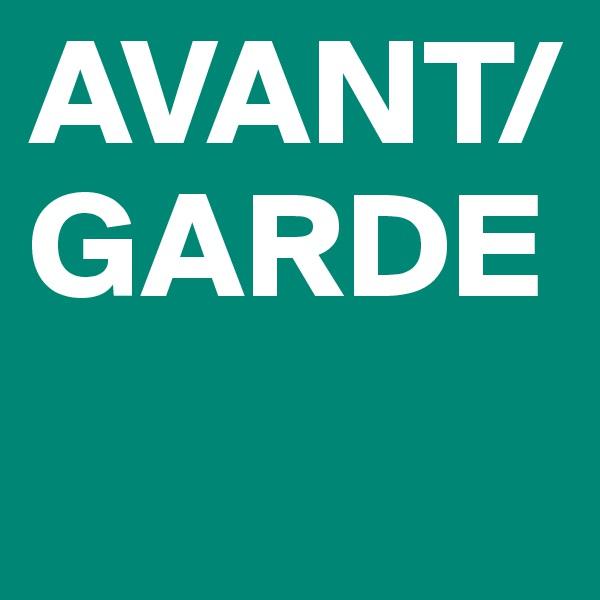 AVANT/ GARDE