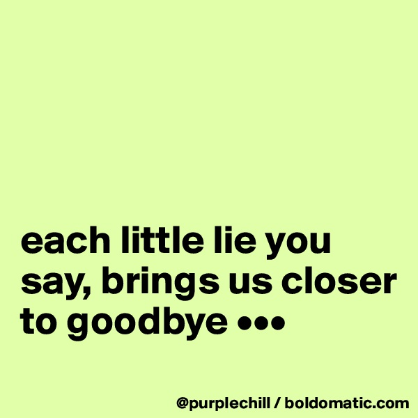 each little lie you say, brings us closer to goodbye •••