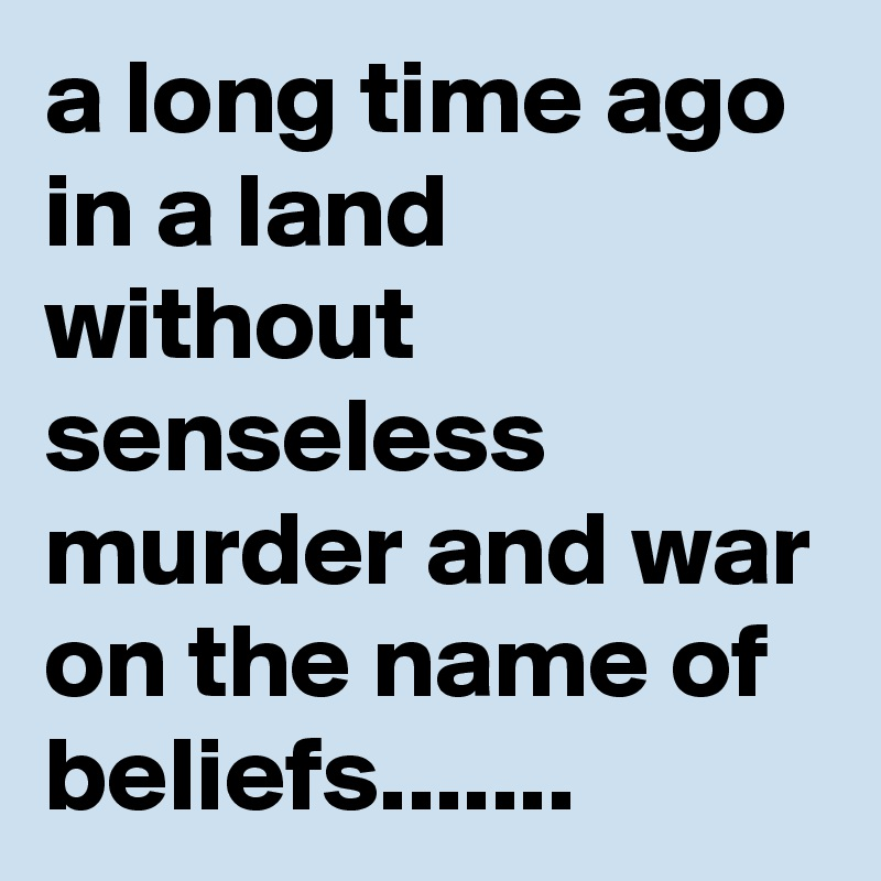 a long time ago in a land without senseless murder and war on the name of beliefs.......