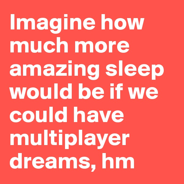 Imagine how much more amazing sleep would be if we could have multiplayer dreams, hm