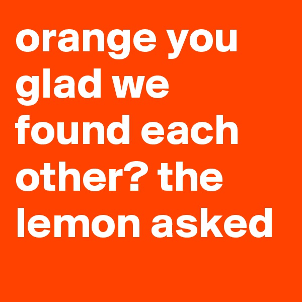 orange you glad we found each other? the lemon asked