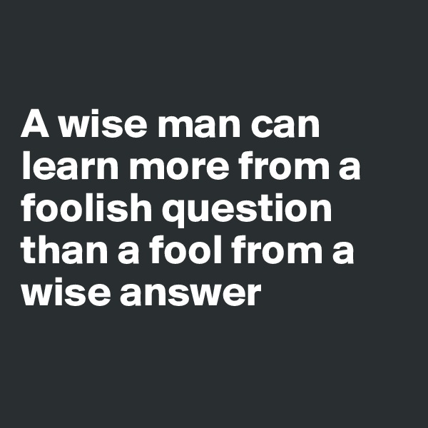 A wise man can learn more from a foolish question than a fool from a wise answer
