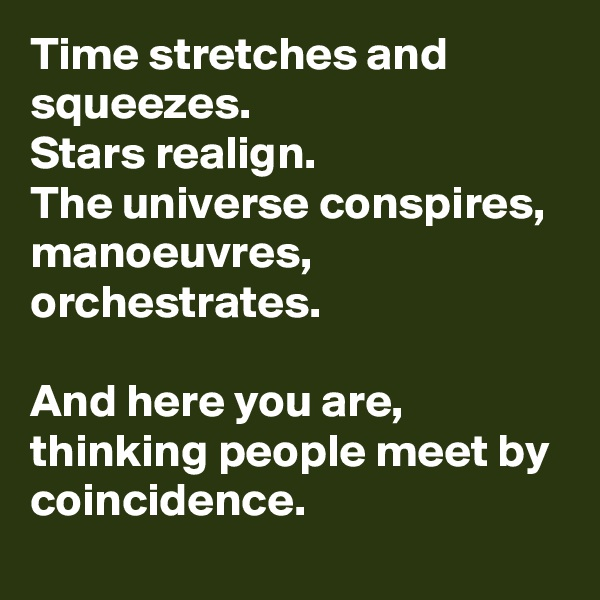 Time stretches and squeezes. Stars realign. The universe conspires,  manoeuvres, orchestrates.  And here you are, thinking people meet by coincidence.