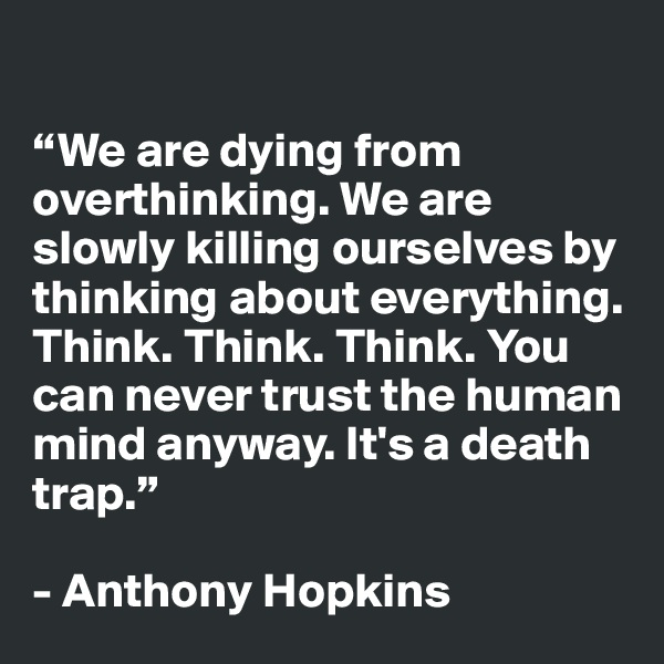"""""""We are dying from overthinking. We are slowly killing ourselves by thinking about everything. Think. Think. Think. You can never trust the human mind anyway. It's a death trap.""""  - Anthony Hopkins"""