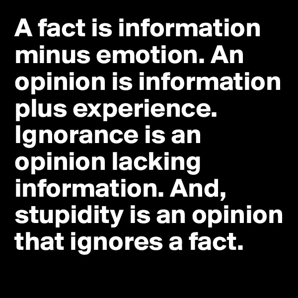 A fact is information minus emotion. An opinion is information plus experience. Ignorance is an opinion lacking information. And, stupidity is an opinion that ignores a fact.