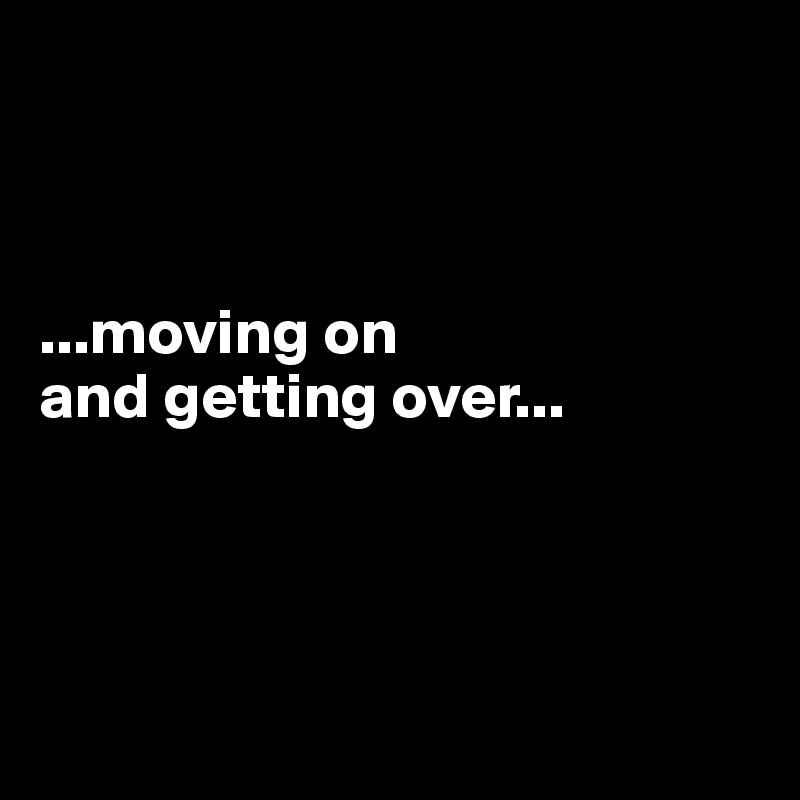 ...moving on  and getting over...