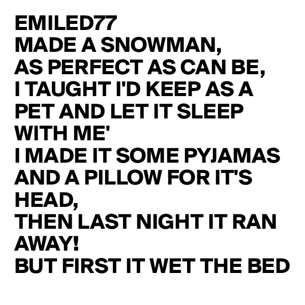 EMILED77  MADE A SNOWMAN, AS PERFECT AS CAN BE, I TAUGHT I'D KEEP AS A PET AND LET IT SLEEP WITH ME' I MADE IT SOME PYJAMAS AND A PILLOW FOR IT'S HEAD, THEN LAST NIGHT IT RAN AWAY! BUT FIRST IT WET THE BED