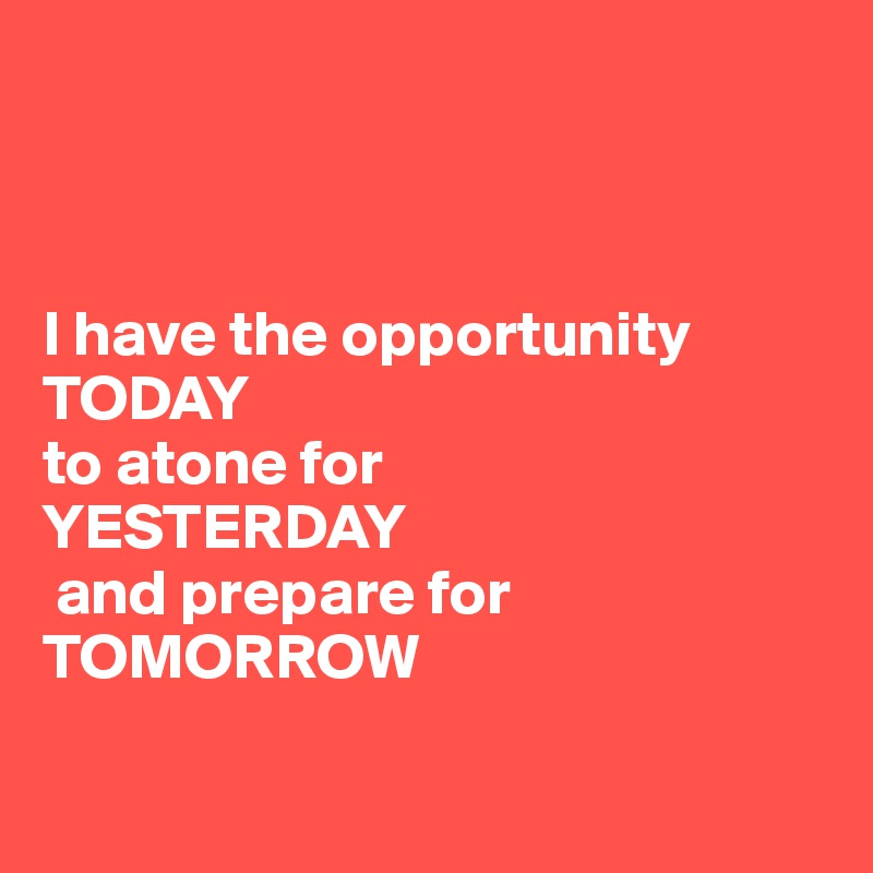 I have the opportunity TODAY  to atone for  YESTERDAY  and prepare for  TOMORROW
