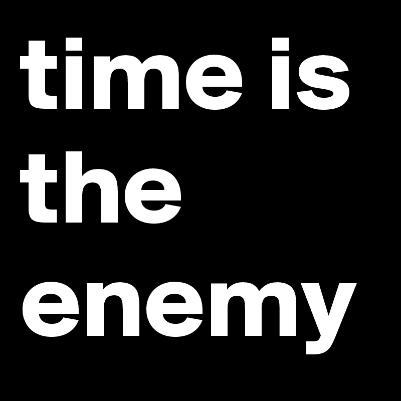 time is the enemy