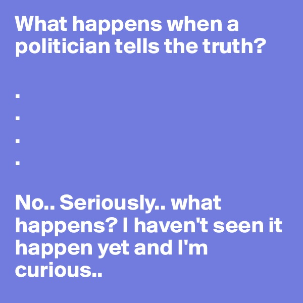 What happens when a politician tells the truth?   . . . .  No.. Seriously.. what happens? I haven't seen it happen yet and I'm curious..