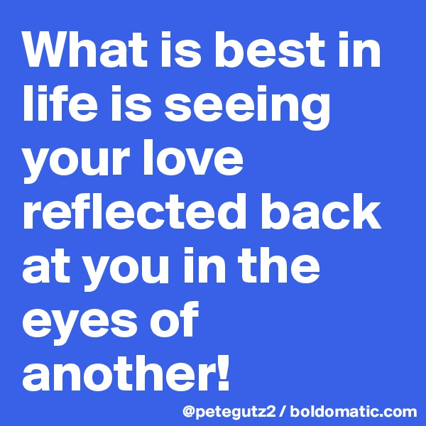 What is best in life is seeing your love reflected back at you in the eyes of another!