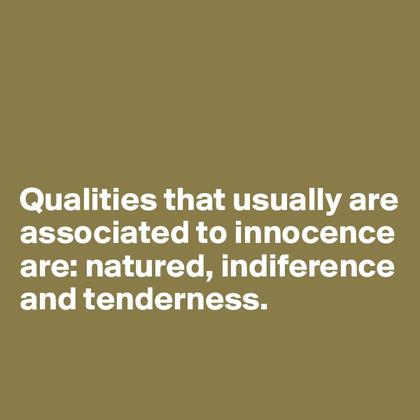 Qualities that usually are associated to innocence are: natured, indiference and tenderness.