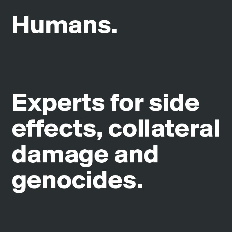 Humans.    Experts for side effects, collateral damage and genocides.