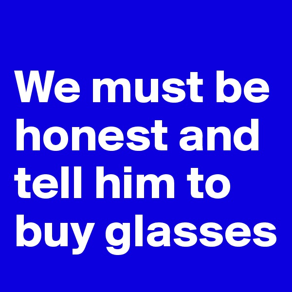We must be honest and tell him to buy glasses