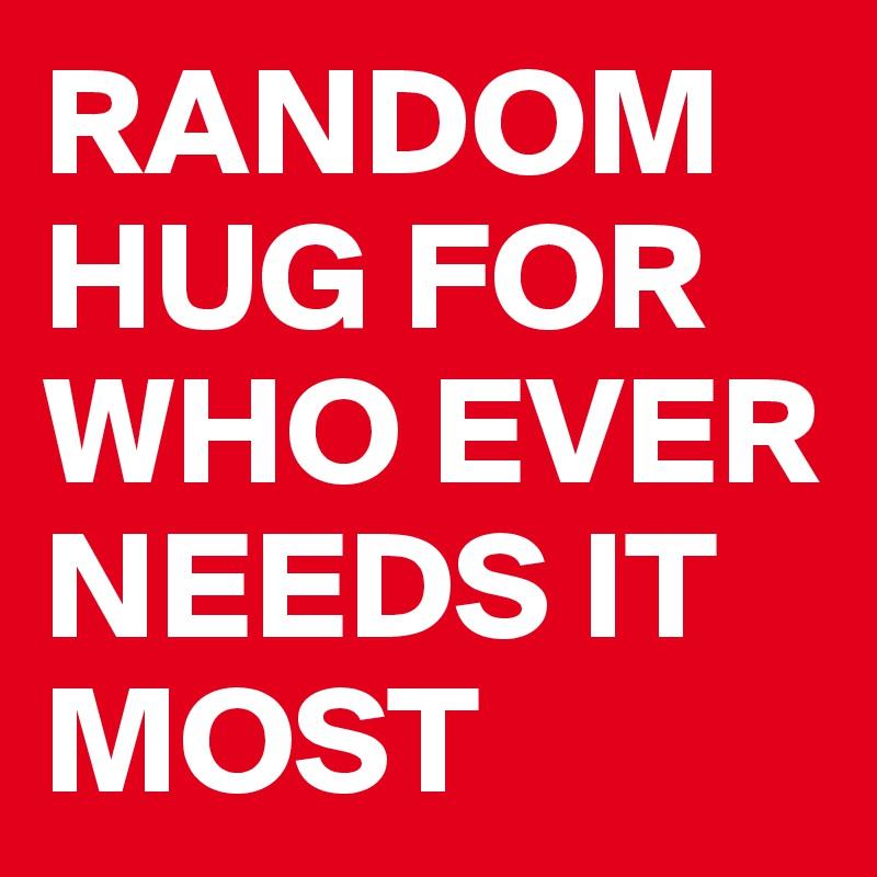 RANDOM HUG FOR WHO EVER NEEDS IT MOST