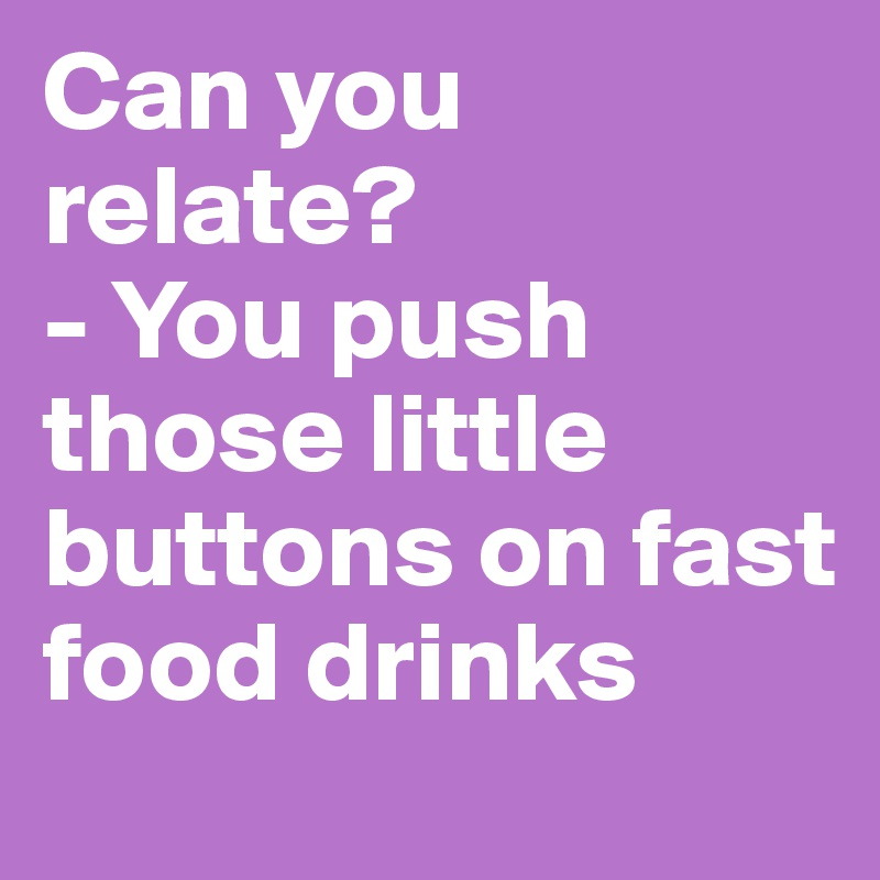 Can you relate? - You push those little buttons on fast food drinks