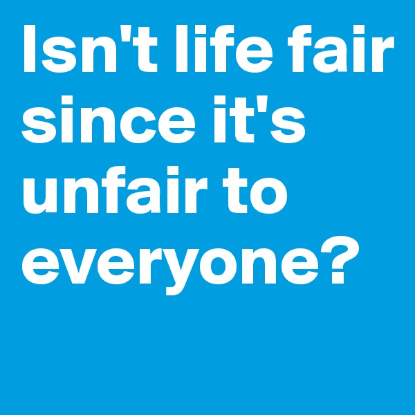 Isn't life fair since it's unfair to everyone?