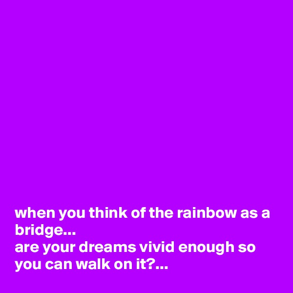 when you think of the rainbow as a bridge... are your dreams vivid enough so you can walk on it?...