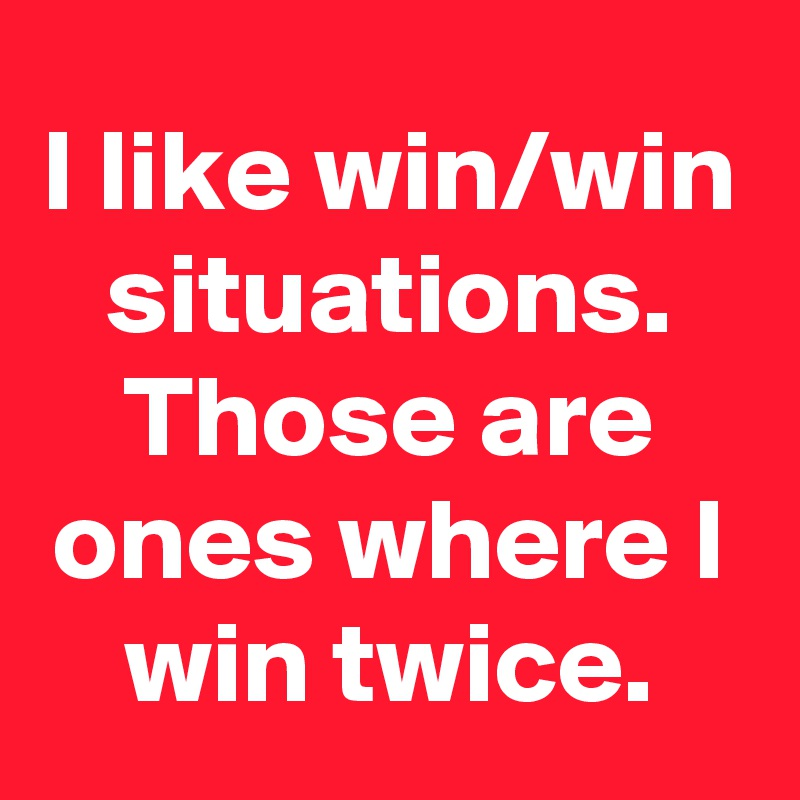 I like win/win situations. Those are ones where I win twice.