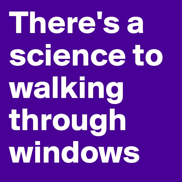 There's a science to walking through windows