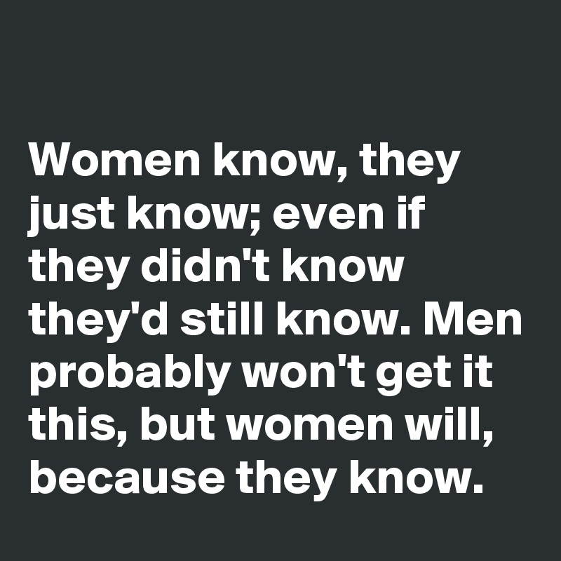 Women know, they just know; even if they didn't know they'd still know. Men probably won't get it this, but women will, because they know.