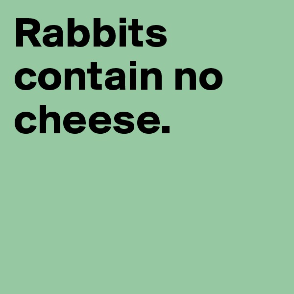 Rabbits contain no cheese.