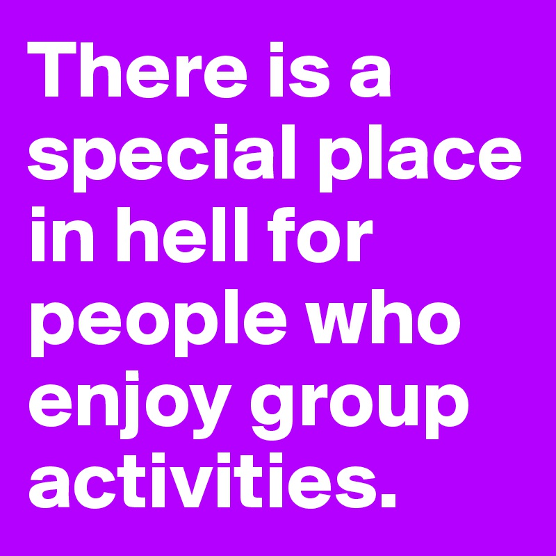 There is a special place in hell for people who enjoy group activities.