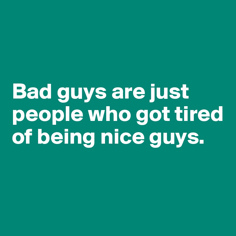 Bad guys are just people who got tired  of being nice guys.