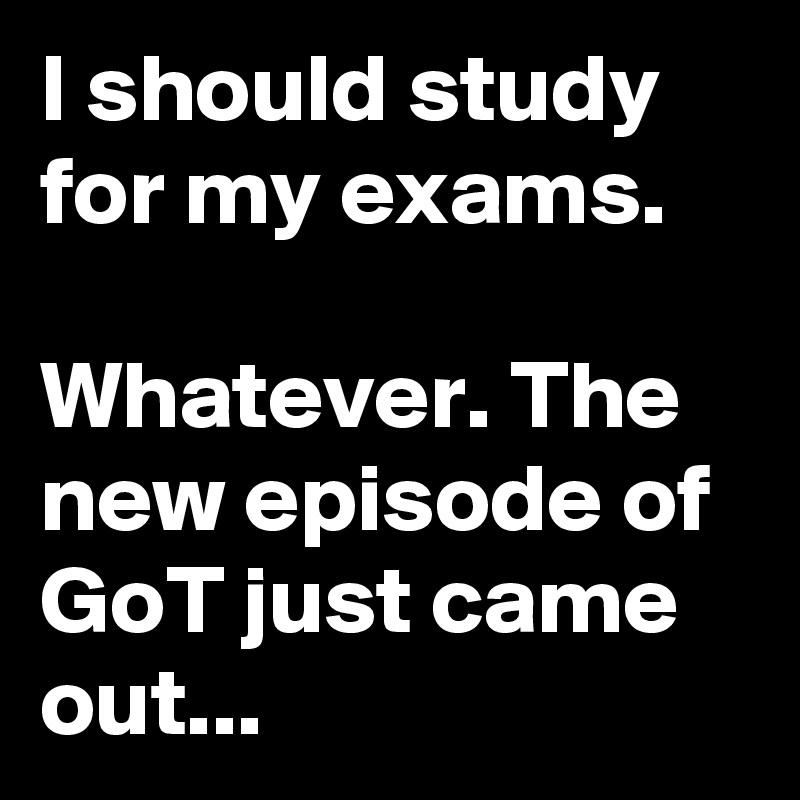 I should study for my exams.  Whatever. The new episode of GoT just came out...