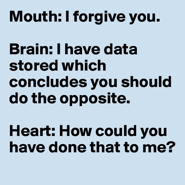 Mouth: I forgive you.     Brain: I have data stored which concludes you should do the opposite.     Heart: How could you have done that to me?