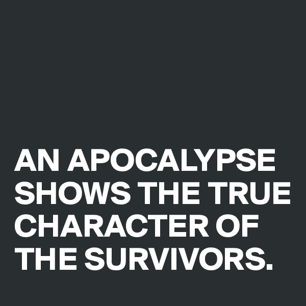 AN APOCALYPSE SHOWS THE TRUE CHARACTER OF THE SURVIVORS.