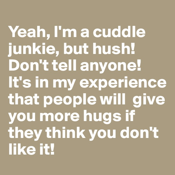 Yeah, I'm a cuddle junkie, but hush!  Don't tell anyone! It's in my experience that people will  give you more hugs if they think you don't like it!